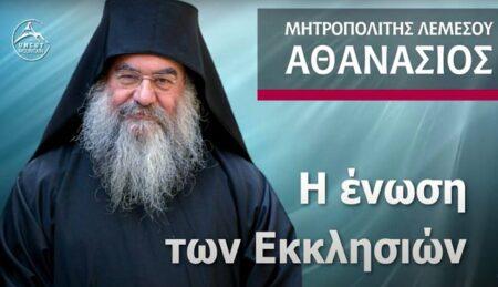 Η Ένωση των Εκκλησιών – Μητροπολίτης Λεμεσού Αθανάσιος